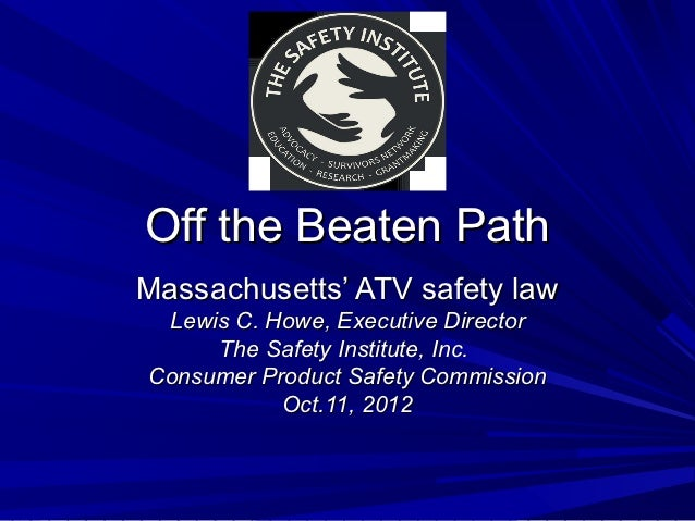 Off the Beaten PathMassachusetts' ATV safety law Lewis C. Howe, Executive Director     The Safety Institute, Inc.Consumer ...