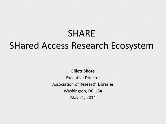 SHARE SHared Access Research Ecosystem Elliott Shore Executive Director Association of Research Libraries Washington, DC U...