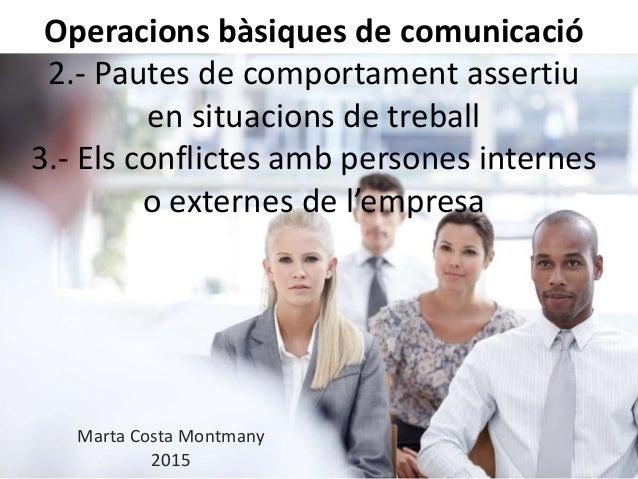 Operacions bàsiques de comunicació 2.- Pautes de comportament assertiu en situacions de treball 3.- Els conflictes amb per...