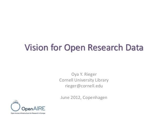 Vision for Open Research Data Oya Y. Rieger Cornell University Library rieger@cornell.edu June 2012, Copenhagen