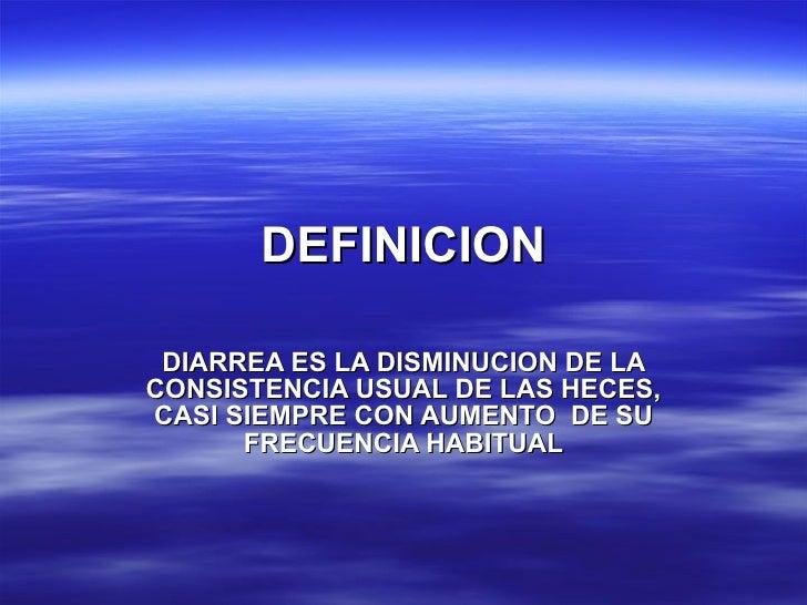 DEFINICION DIARREA ES LA DISMINUCION DE LA CONSISTENCIA USUAL DE LAS HECES, CASI SIEMPRE CON AUMENTO  DE SU FRECUENCIA HAB...
