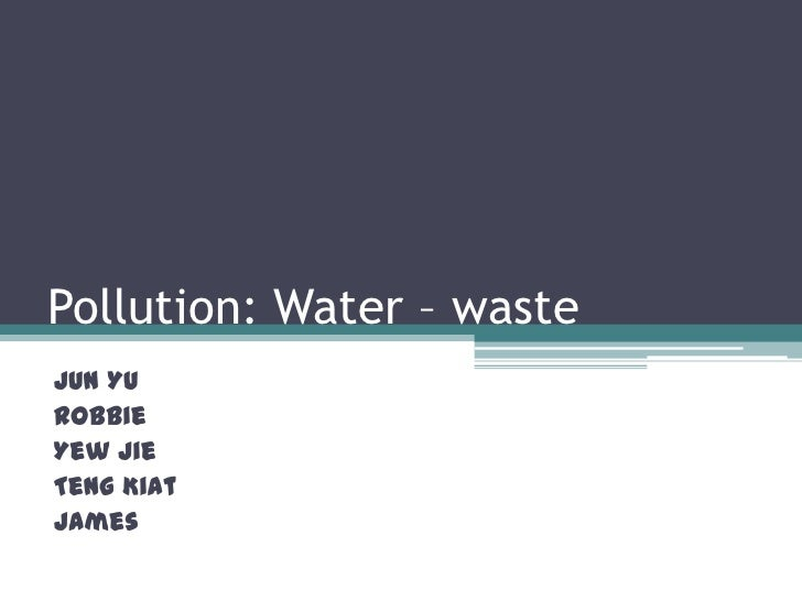 Pollution: Water – waste<br />Jun Yu<br />Robbie<br />Yew Jie<br />TengKiat<br />James<br />