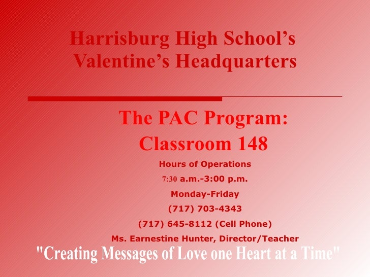 Harrisburg High School's   Valentine's Headquarters The PAC Program: Classroom 148 Hours of Operations 7:30  a.m.-3:00 p.m...