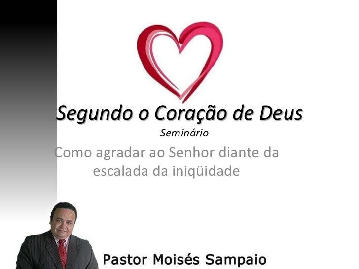 Segundo o Coração de Deus               SeminárioComo agradar ao Senhor diante da    escalada da iniqüidade