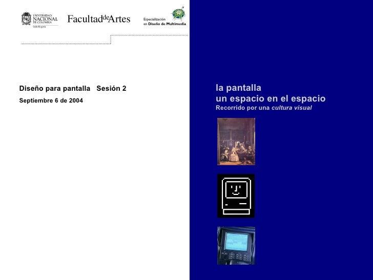Diseño para pantalla  Sesión 2 Septiembre 6 de 2004   la pantalla un espacio en el espacio Recorrido por una  cultura visual