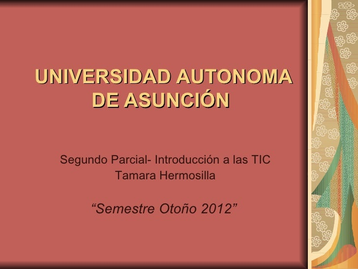 """UNIVERSIDAD AUTONOMA     DE ASUNCIÓN Segundo Parcial- Introducción a las TIC          Tamara Hermosilla      """"Semestre Oto..."""