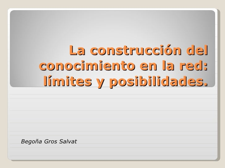 La construcción del conocimiento en la red: límites y posibilidades. Begoña Gros Salvat