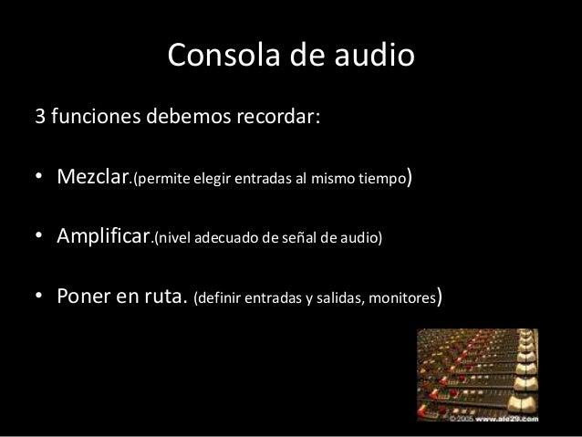Consola de audio3 funciones debemos recordar:• Mezclar.(permite elegir entradas al mismo tiempo)• Amplificar.(nivel adecua...