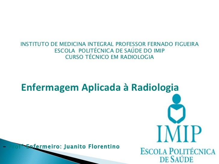 INSTITUTO DE MEDICINA INTEGRAL PROFESSOR FERNADO FIGUEIRA ESCOLA  POLITÉCNICA DE SAÚDE DO IMIP CURSO TÉCNICO EM RADIOLOGIA...