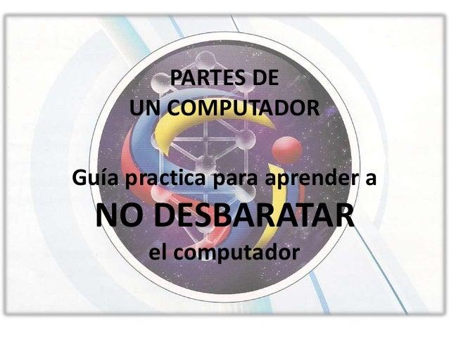 PARTES DE UN COMPUTADOR Guía practica para aprender a NO DESBARATAR el computador