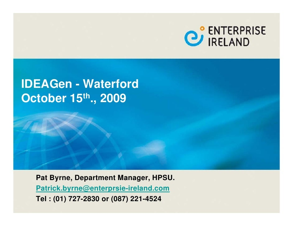 IDEAGen - Waterford October 15th., 2009       Pat Byrne, Department Manager, HPSU.   Patrick.byrne@enterprsie-ireland.com ...