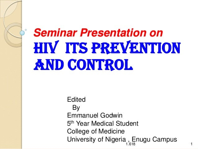 Seminar Presentation on  HIV ITS PREVENTION AND CONTROL Edited By Emmanuel Godwin 5th Year Medical Student College of Medi...