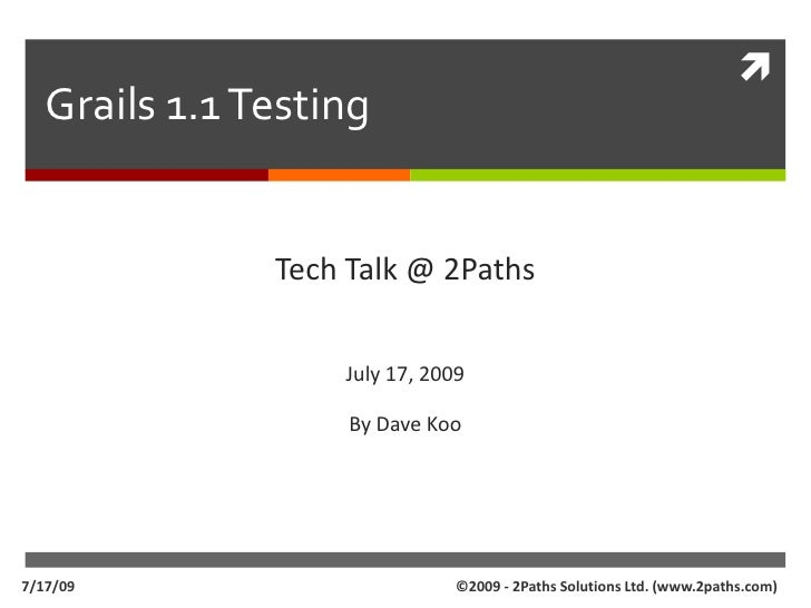 Grails 1.1 Testing<br />Tech Talk @ 2Paths<br />July 17, 2009<br />By Dave Koo<br />©2009 - 2Paths Solutions Ltd. (www.2pa...