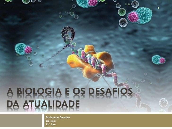1A BIOLOGIA E OS DESAFIOSDA ATUALIDADE       Património Genético       Biologia       12º Ano