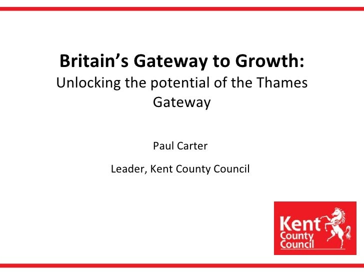 Britain's Gateway to Growth:Unlocking the potential of the Thames Gateway<br />Paul Carter<br />Leader, Kent County Counci...