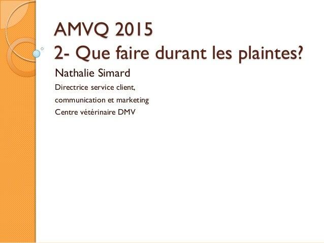 AMVQ 2015 2- Que faire durant les plaintes? Nathalie Simard Directrice service client, communication et marketing Centre v...