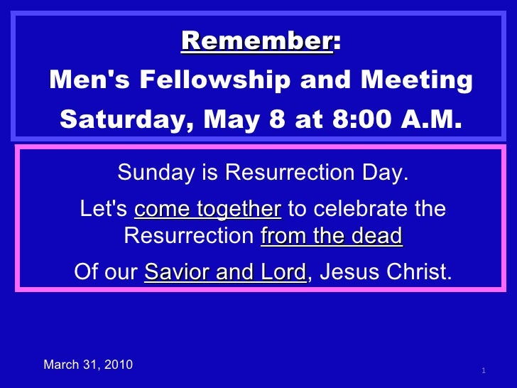 Remember : Men's Fellowship and Meeting Saturday, May 8 at 8:00 A.M. March 31, 2010 Sunday is Resurrection Day. Let's  com...