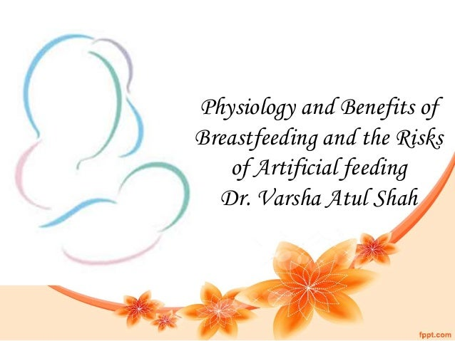 Physiology and Benefits of Breastfeeding and the Risks of Artificial feeding Dr. Varsha Atul Shah