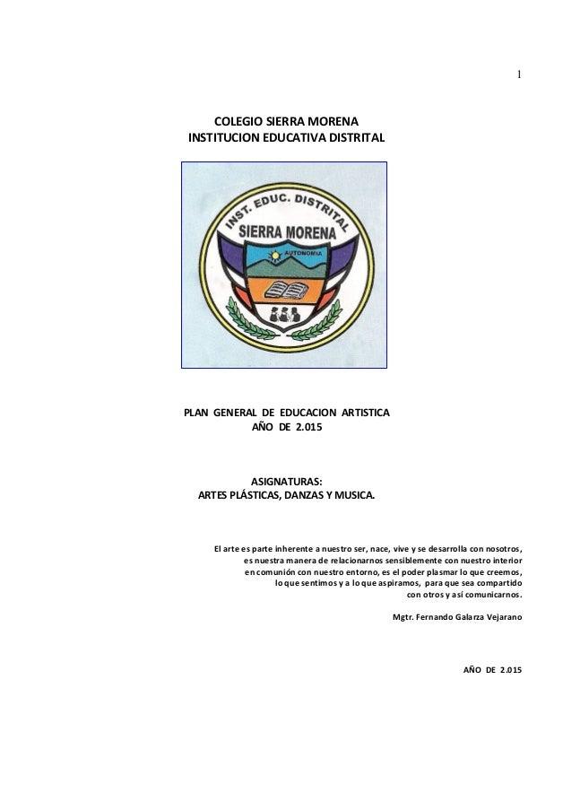 1 COLEGIO SIERRA MORENA INSTITUCION EDUCATIVA DISTRITAL PLAN GENERAL DE EDUCACION ARTISTICA AÑO DE 2.015 ASIGNATURAS: ARTE...