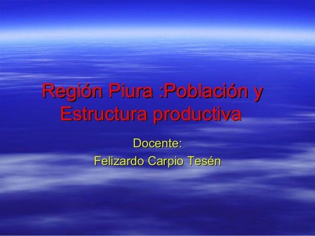 Región Piura :Población y Estructura productiva Docente: Felizardo Carpio Tesén