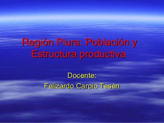Región Piura: Población y Estructura productiva Docente: Felizardo Carpio Tesén