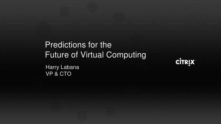 Predictions for the Future of Virtual Computing<br />Harry Labana<br />VP & CTO<br />