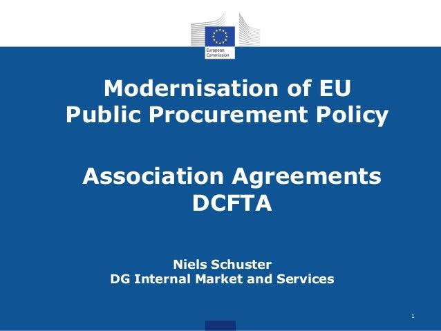 Modernisation of EU Public Procurement Policy Niels Schuster DG Internal Market and Services Association Agreements DCFTA 1