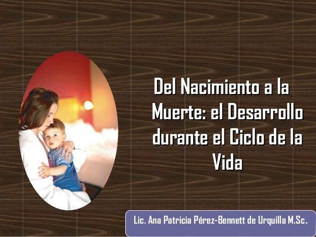 Del Nacimiento a laDel Nacimiento a la Muerte: el DesarrolloMuerte: el Desarrollo durante el Ciclo de ladurante el Ciclo d...