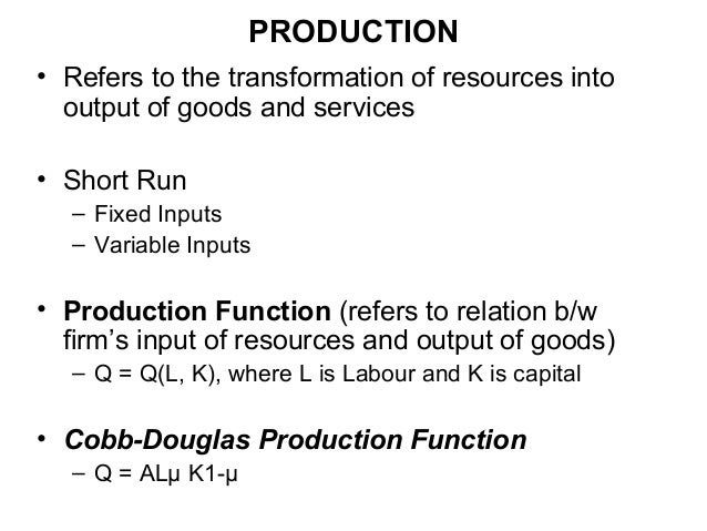PRODUCTION • Refers to the transformation of resources into output of goods and services • Short Run – Fixed Inputs – Vari...
