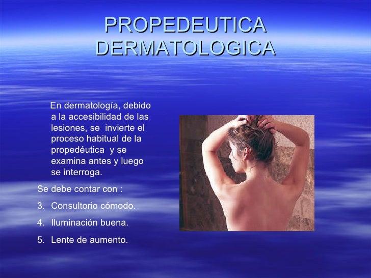 PROPEDEUTICA DERMATOLOGICA <ul><li>En dermatología, debido a la accesibilidad de las lesiones, se  invierte el proceso hab...