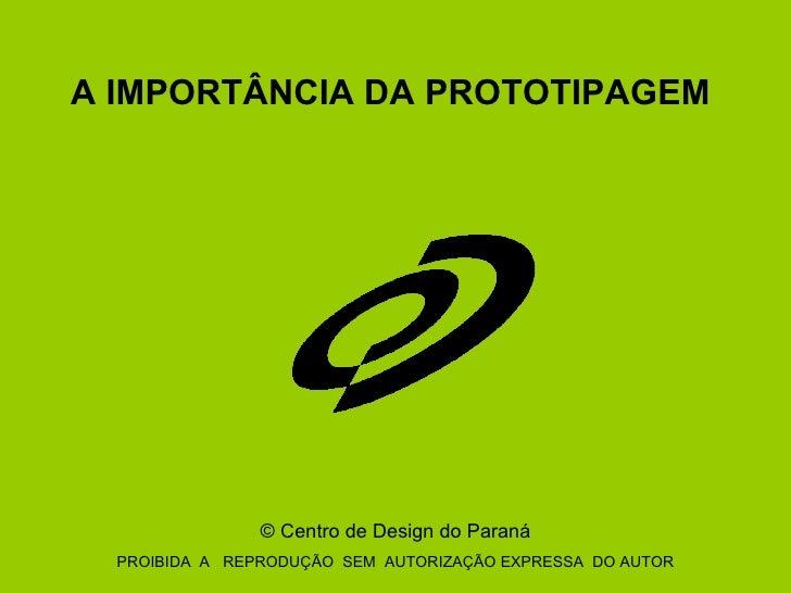 A IMPORTÂNCIA DA PROTOTIPAGEM  ©  Centro de Design do Paraná PROIBIDA  A  REPRODUÇÃO  SEM  AUTORIZAÇÃO EXPRESSA  DO AUTOR