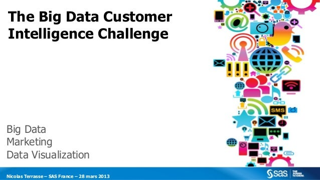 The Big Data CustomerIntelligence ChallengeBig DataMarketingData VisualizationNicolas Terrasse – SAS France – 28 mars 2013