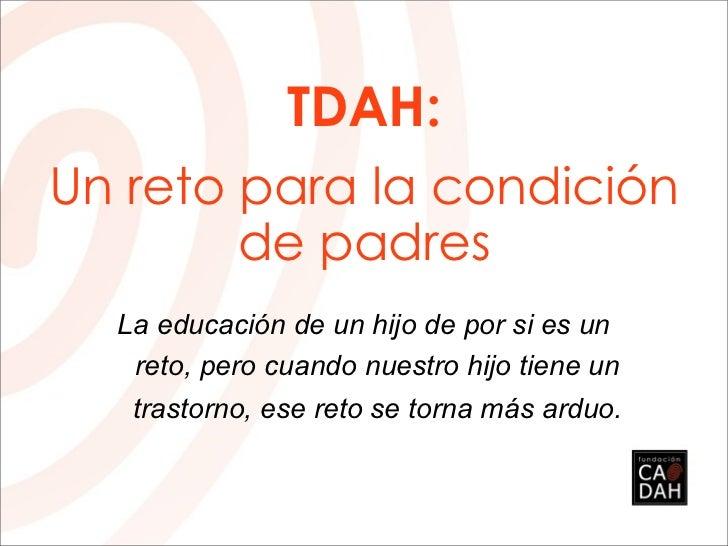 TDAH:Un reto para la condición        de padres  La educación de un hijo de por si es un   reto, pero cuando nuestro hijo ...