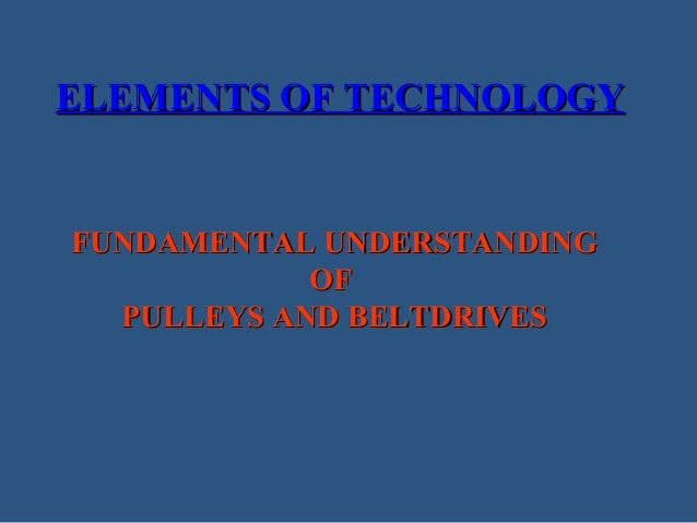 ELEMENTS OF TECHNOLOGY  FUNDAMENTAL UNDERSTANDING OF PULLEYS AND BELTDRIVES