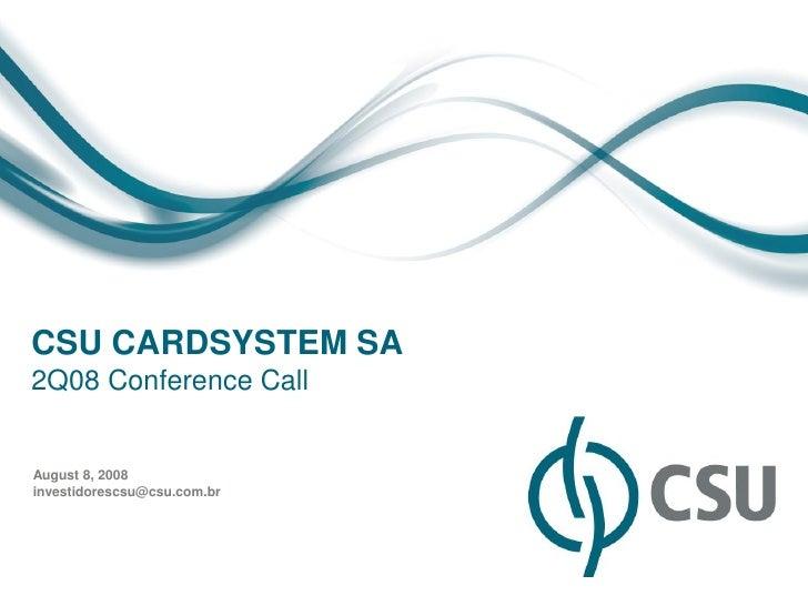CSU CARDSYSTEM SA2Q08 Conference CallAugust 8, 2008investidorescsu@csu.com.br