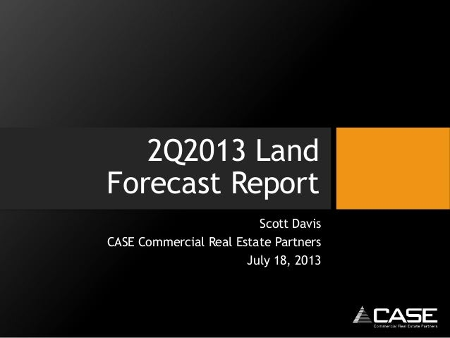 2Q2013 Land Forecast Report Scott Davis CASE Commercial Real Estate Partners July 18, 2013