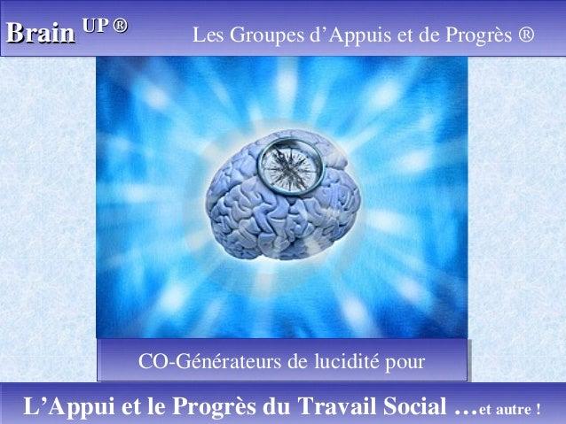 BrainBrain UPUP ®® Les Groupes d'Appuis et de Progrès ®BrainBrain UPUP ®® Les Groupes d'Appuis et de Progrès ® 1L'Appui et...