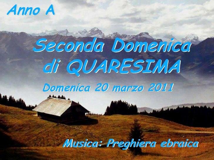 Anno A<br />Seconda Domenica<br />di QUARESIMA<br />Domenica 20 marzo 2011 <br />Musica: Preghiera ebraica <br />