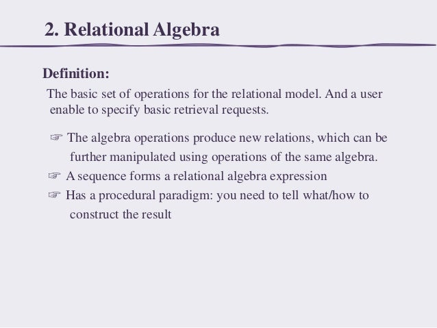 2. Relational Algebra Definition: The basic set of operations for the relational model. And a user enable to specify basic...