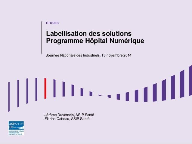 ÉTUDES  Labellisation des solutions Programme Hôpital Numérique  Journée Nationale des Industriels, 13 novembre 2014  Jérô...