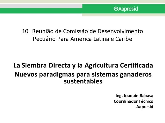 10° ReuniãodeComissãodeDesenvolvimento PecuárioParaAmericaLatinaeCaribe LaSiembraDirectaylaAgriculturaCert...