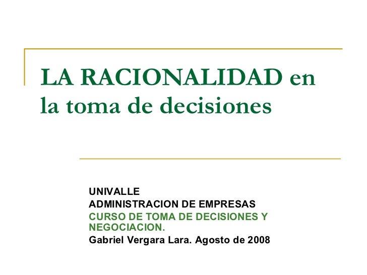LA RACIONALIDAD en la toma de decisiones   UNIVALLE ADMINISTRACION DE EMPRESAS CURSO DE TOMA DE DECISIONES Y NEGOCIACION. ...