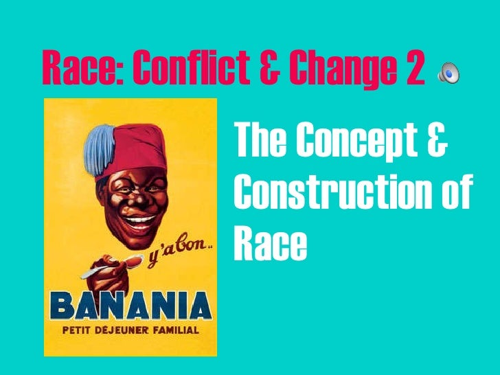 Race: Conflict & Change 2 <ul><li>The Concept & Construction of Race </li></ul>