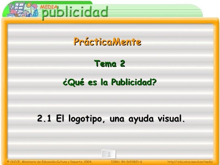 PrácticaMente Tema 2 ¿Qué es la Publicidad? 2.1 El logotipo, una ayuda visual.