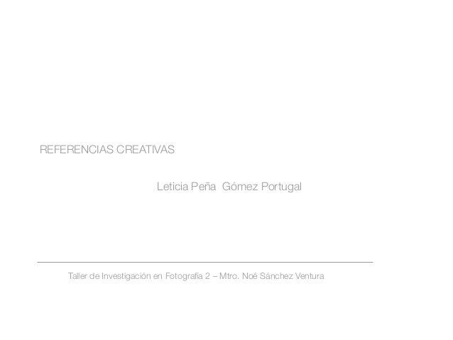 REFERENCIAS CREATIVAS Taller de Investigación en Fotografía 2 – Mtro. Noé Sánchez Ventura Leticia Peña Gómez Portugal