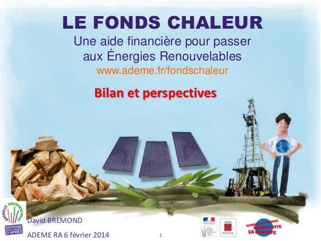 LE FONDS CHALEUR Une aide financière pour passer aux Énergies Renouvelables www.ademe.fr/fondschaleur  Bilan et perspectiv...