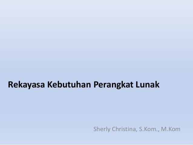 Rekayasa Kebutuhan Perangkat Lunak Sherly Christina, S.Kom., M.Kom