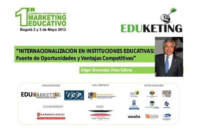 INTERNACIONALIZACIÓN EN INSTITUCIONES EDUCATIVAS:Fuente de Oportunidades y Ventajas CompetitivasEdgar Diomedes Vivas Gálve...
