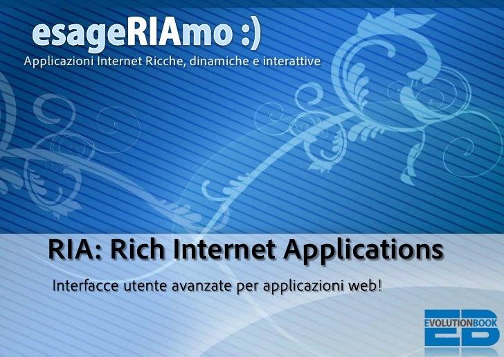 Applicazioni Internet Ricche, dinamiche e interattive         RIA: Rich Internet Applications      Interfacce utente avanz...
