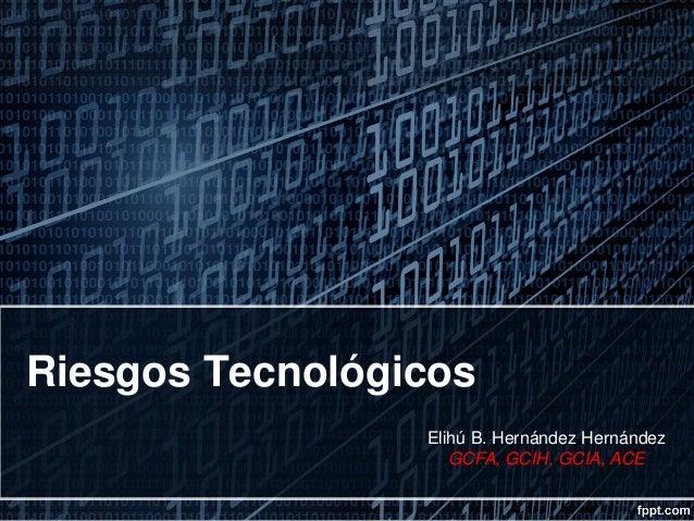 Riesgos Tecnológicos Elihú B. Hernández Hernández GCFA, GCIH, GCIA, ACE